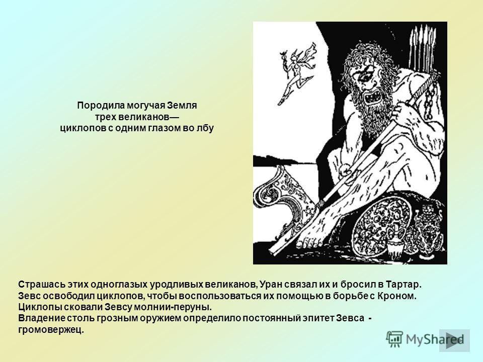 Породила могучая Земля трех великанов циклопов с одним глазом во лбу Страшась этих одноглазых уродливых великанов, Уран связал их и бросил в Тартар. Зевс освободил циклопов, чтобы воспользоваться их помощью в борьбе с Кроном. Циклопы сковали Зевсу мо