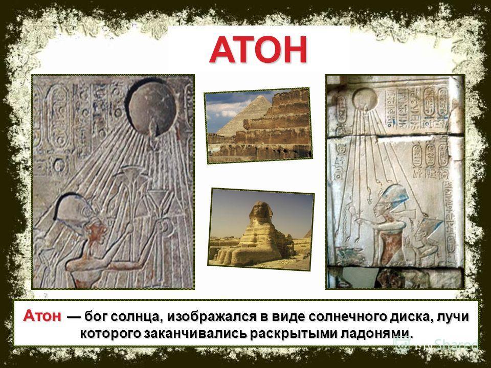 АТОН Атон бог солнца, изображался в виде солнечного диска, лучи которого заканчивались раскрытыми ладонями.