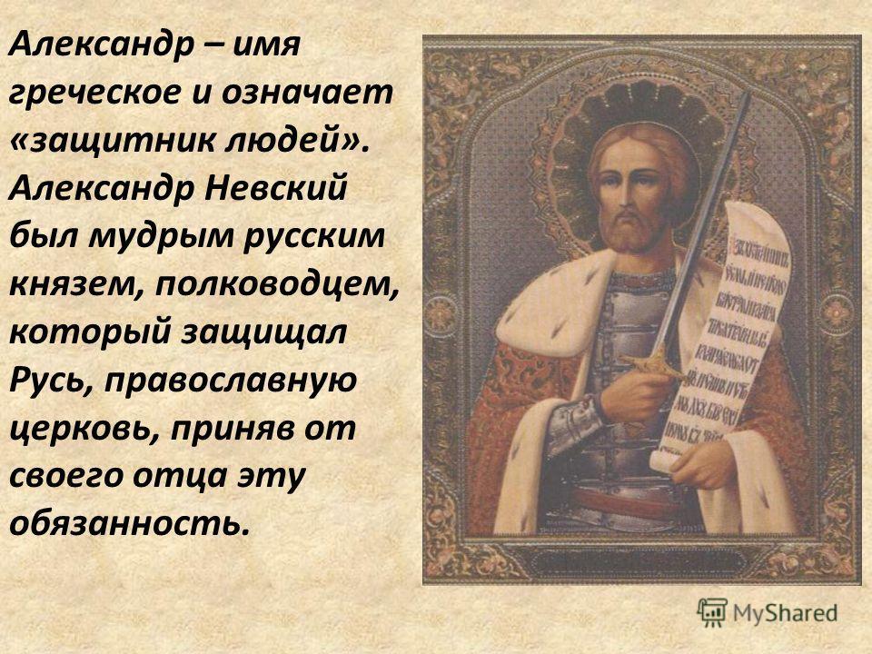 Александр – имя греческое и означает «защитник людей». Александр Невский был мудрым русским князем, полководцем, который защищал Русь, православную церковь, приняв от своего отца эту обязанность.
