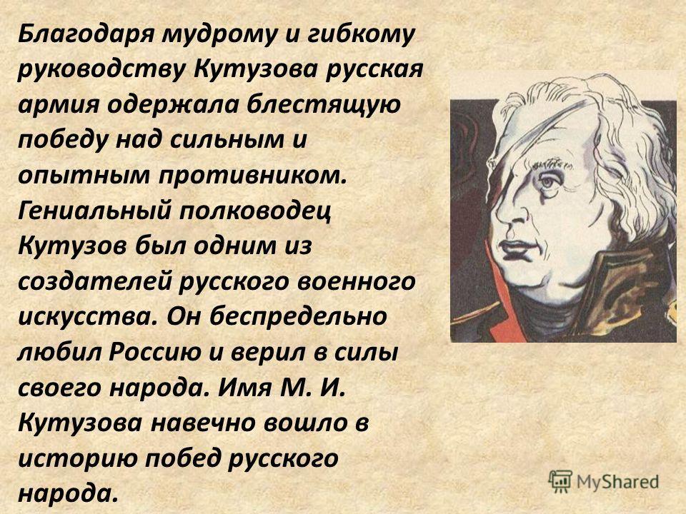 Благодаря мудрому и гибкому руководству Кутузова русская армия одержала блестящую победу над сильным и опытным противником. Гениальный полководец Кутузов был одним из создателей русского военного искусства. Он беспредельно любил Россию и верил в силы