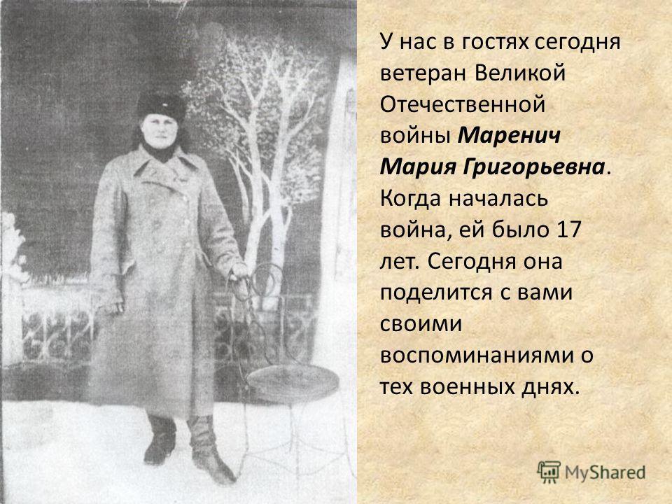 У нас в гостях сегодня ветеран Великой Отечественной войны Маренич Мария Григорьевна. Когда началась война, ей было 17 лет. Сегодня она поделится с вами своими воспоминаниями о тех военных днях.