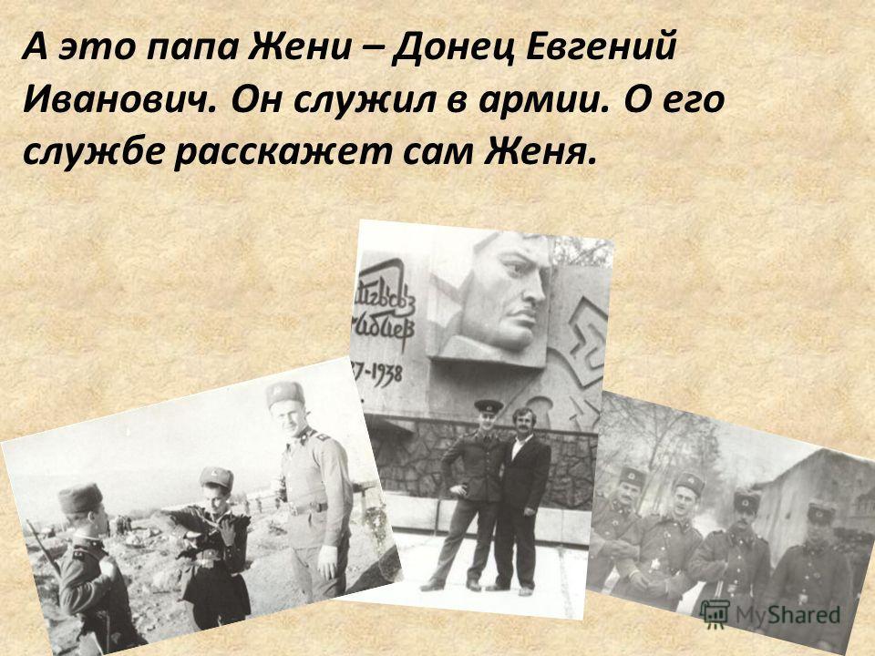 А это папа Жени – Донец Евгений Иванович. Он служил в армии. О его службе расскажет сам Женя.