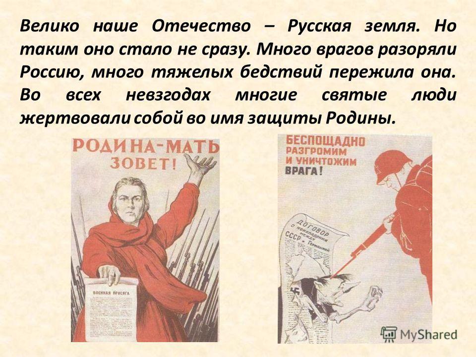 Велико наше Отечество – Русская земля. Но таким оно стало не сразу. Много врагов разоряли Россию, много тяжелых бедствий пережила она. Во всех невзгодах многие святые люди жертвовали собой во имя защиты Родины.