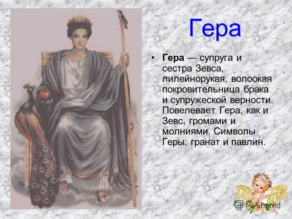 Гера Гера супруга и сестра Зевса, лилейнорукая, волоокая покровительница брака и супружеской верности. Повелевает Гера, как и Зевс, громами и молниями. Символы Геры: гранат и павлин.