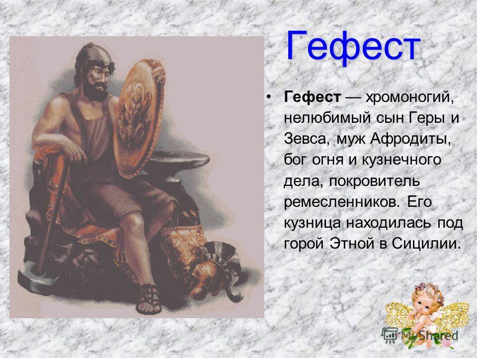 Гефест Гефест хромоногий, нелюбимый сын Геры и Зевса, муж Афродиты, бог огня и кузнечного дела, покровитель ремесленников. Его кузница находилась под горой Этной в Сицилии.