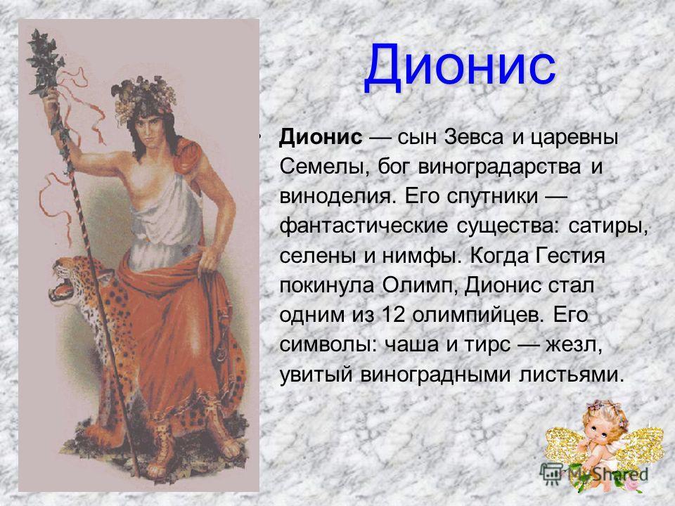 Дионис Дионис сын Зевса и царевны Семелы, бог виноградарства и виноделия. Его спутники фантастические существа: сатиры, селены и нимфы. Когда Гестия покинула Олимп, Дионис стал одним из 12 олимпийцев. Его символы: чаша и тирс жезл, увитый виноградн