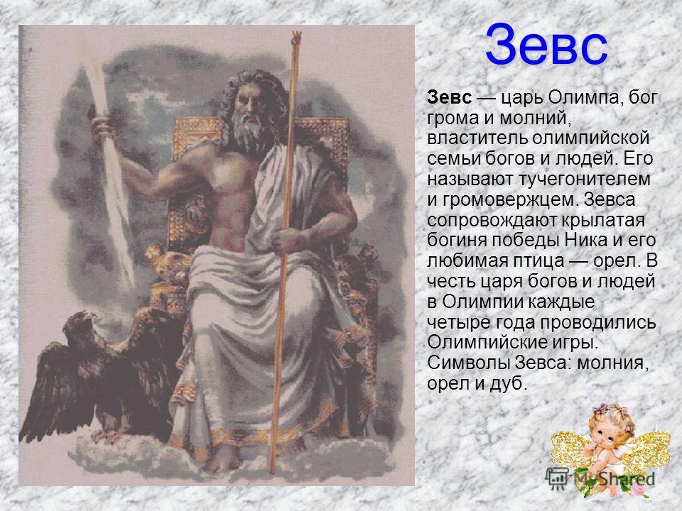 Зевс Зевс царь Олимпа, бог грома и молний, властитель олимпийской семьи богов и людей. Его называют тучегонителем и громовержцем. Зевса сопровождают крылатая богиня победы Ника и его любимая птица орел. В честь царя богов и людей в Олимпии каждые