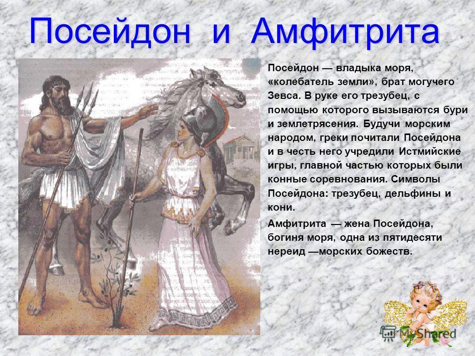 Посейдон и Амфитрита Посейдон владыка моря, «колебатель земли», брат могучего Зевса. В руке его трезубец, с помощью которого вызываются бури и землетрясения. Будучи морским народом, греки почитали Посейдона и в честь него учредили Истмийские игры,