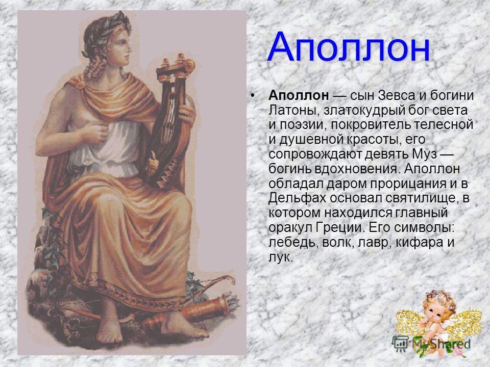 Аполлон Аполлон сын Зевса и богини Латоны, златокудрый бог света и поэзии, покровитель телесной и душевной красоты, его сопровождают девять Муз богинь вдохновения. Аполлон обладал даром прорицания и в Дельфах основал святилище, в котором находился г