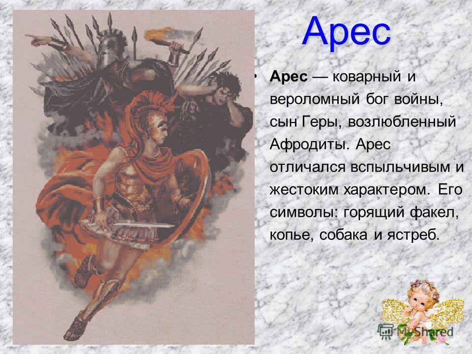 Арес Арес коварный и вероломный бог войны, сын Геры, возлюбленный Афродиты. Арес отличался вспыльчивым и жестоким характером. Его символы: горящий факел, копье, собака и ястреб.
