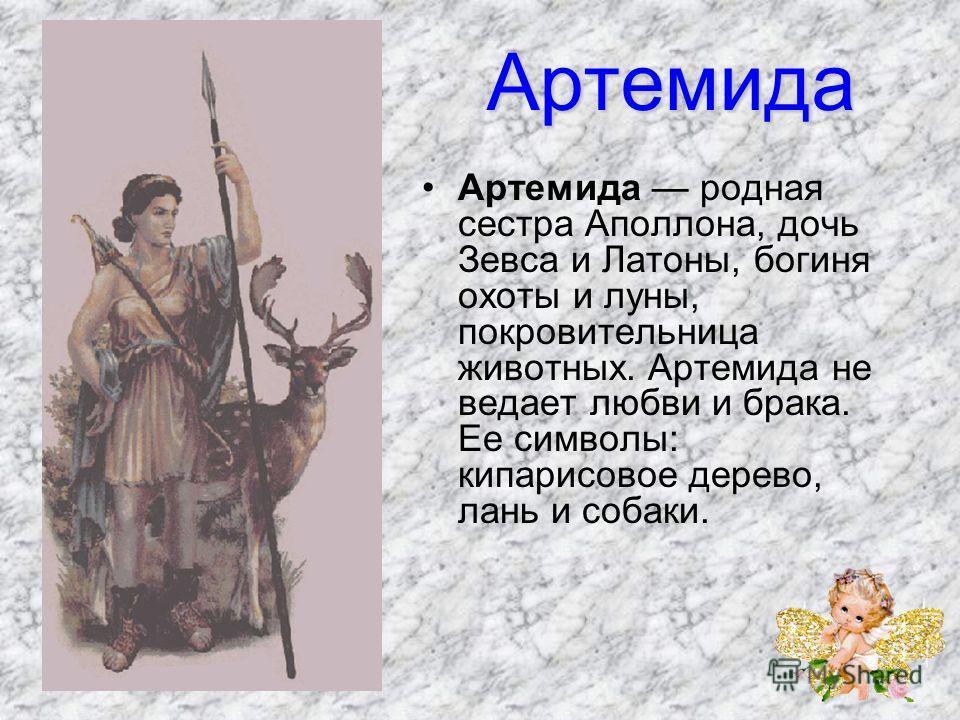 Артемида Артемида родная сестра Аполлона, дочь Зевса и Латоны, богиня охоты и луны, покровительница животных. Артемида не ведает любви и брака. Ее символы: кипарисовое дерево, лань и собаки.