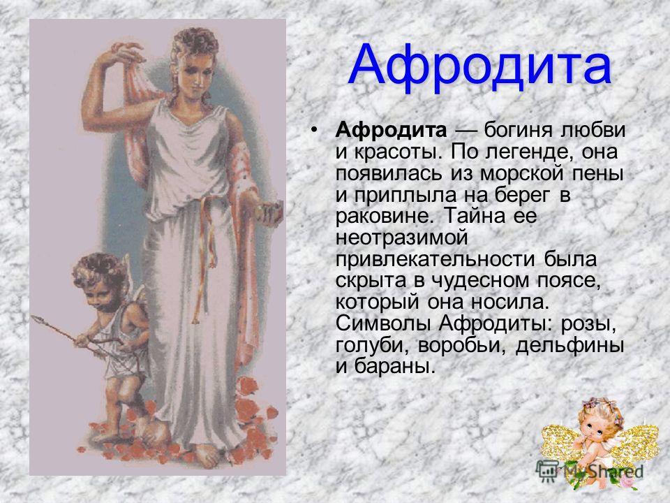 Афродита Афродита богиня любви и красоты. По легенде, она появилась из морской пены и приплыла на берег в раковине. Тайна ее неотразимой привлекательности была скрыта в чудесном поясе, который она носила. Символы Афродиты: розы, голуби, воробьи, д
