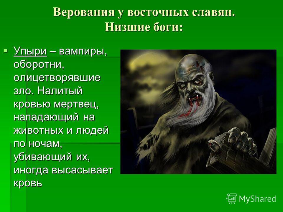 Верования у восточных славян. Низшие боги: Упыри – вампиры, оборотни, олицетворявшие зло. Налитый кровью мертвец, нападающий на животных и людей по ночам, убивающий их, иногда высасывает кровь Упыри – вампиры, оборотни, олицетворявшие зло. Налитый кр