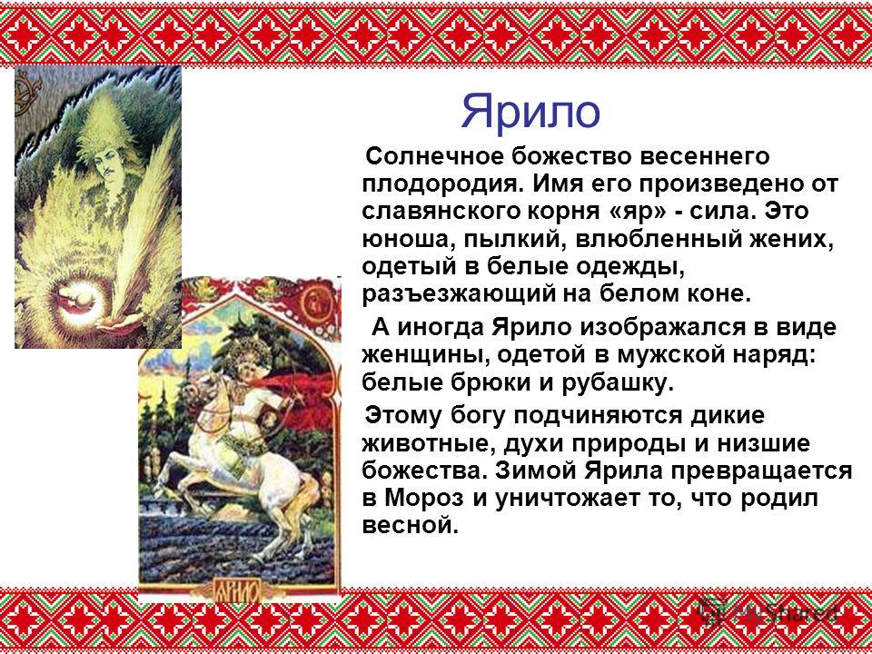 Ярило Солнечное божество весеннего плодородия. Имя его произведено от славянского корня «яр» - сила. Это юноша, пылкий, влюбленный жених, одетый в белые одежды, разъезжающий на белом коне. А иногда Ярило изображался в виде женщины, одетой в мужской н
