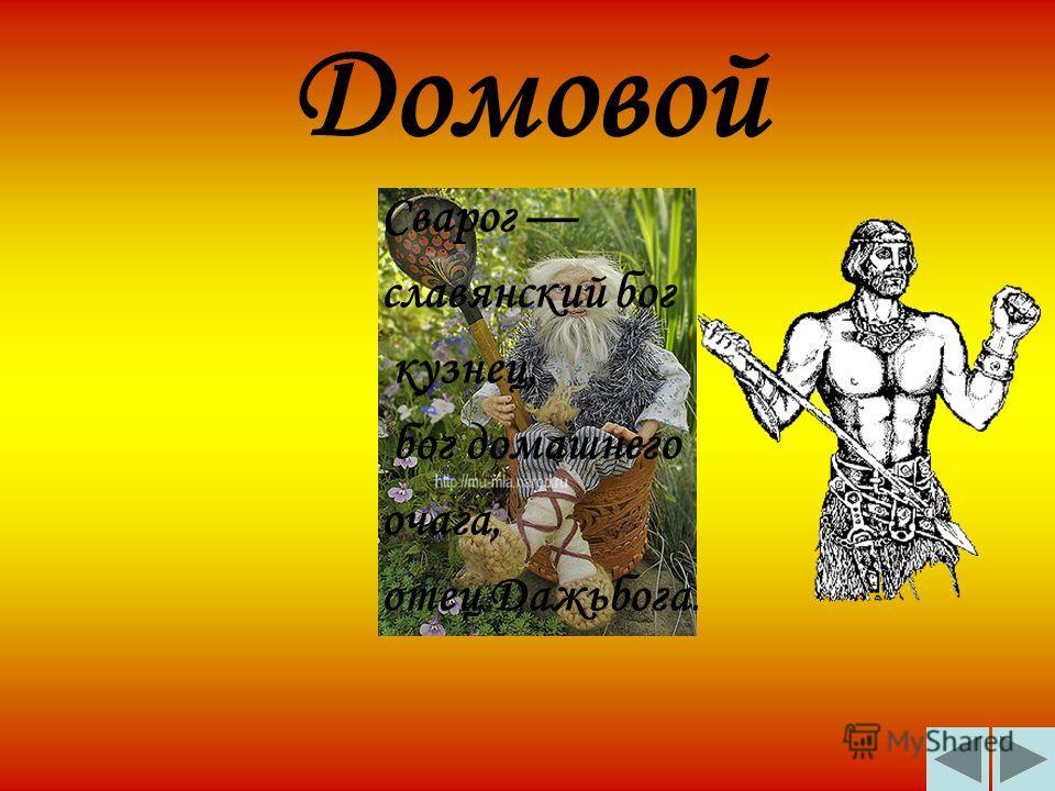 Домовой Сварог славянский бог кузнец, бог домашнего очага, отец Дажьбога.