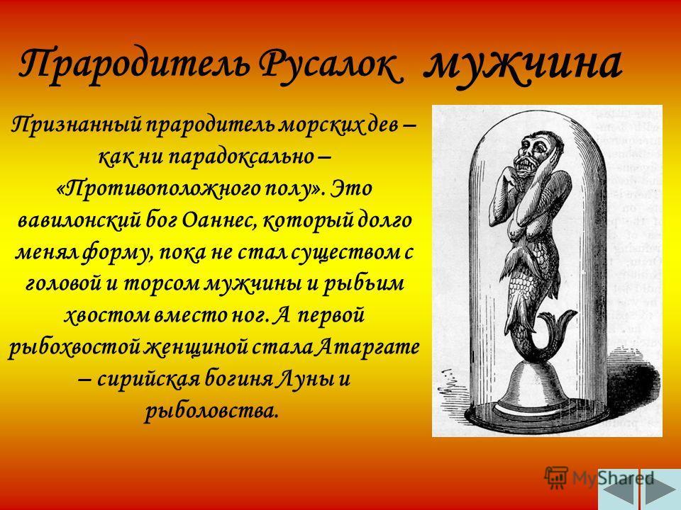 Прародитель Русалок Признанный прародитель морских дев – как ни парадоксально – «Противоположного полу». Это вавилонский бог Оаннес, который долго менял форму, пока не стал существом с головой и торсом мужчины и рыбьим хвостом вместо ног. А первой ры