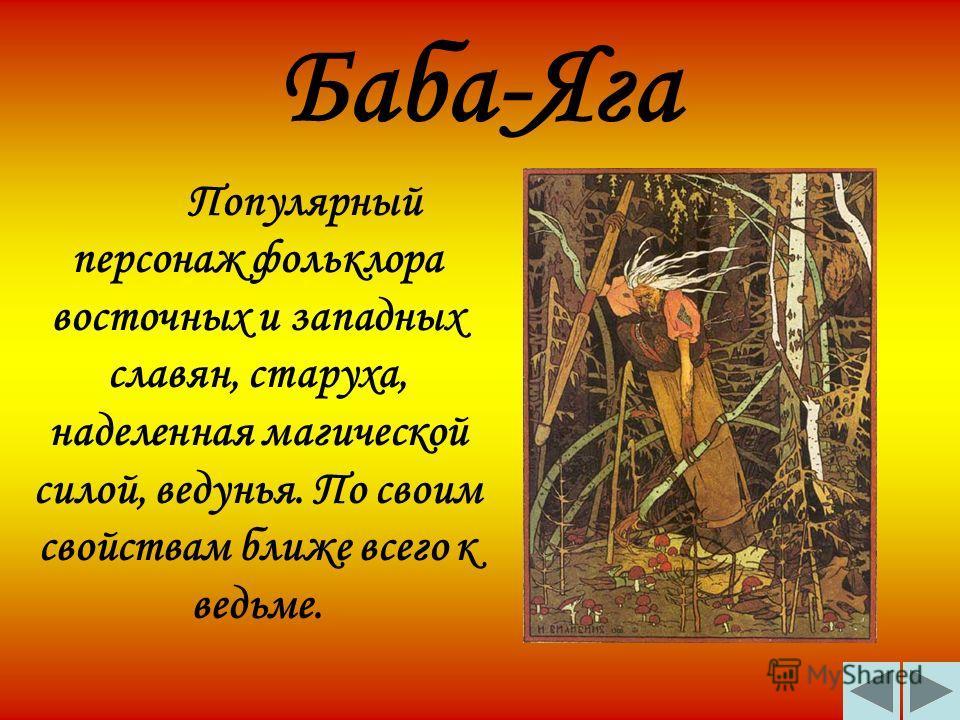 Баба-Яга Популярный персонаж фольклора восточных и западных славян, старуха, наделенная магической силой, ведунья. По своим свойствам ближе всего к ведьме.