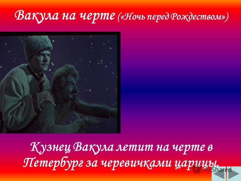 Вакула на черте («Ночь перед Рождеством») Кузнец Вакула летит на черте в Петербург за черевичками царицы.