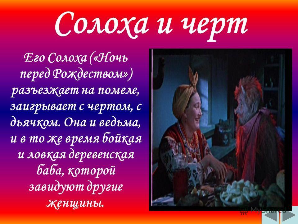 Солоха и черт Его Солоха («Ночь перед Рождеством») разъезжает на помеле, заигрывает с чертом, с дьячком. Она и ведьма, и в то же время бойкая и ловкая деревенская баба, которой завидуют другие женщины.