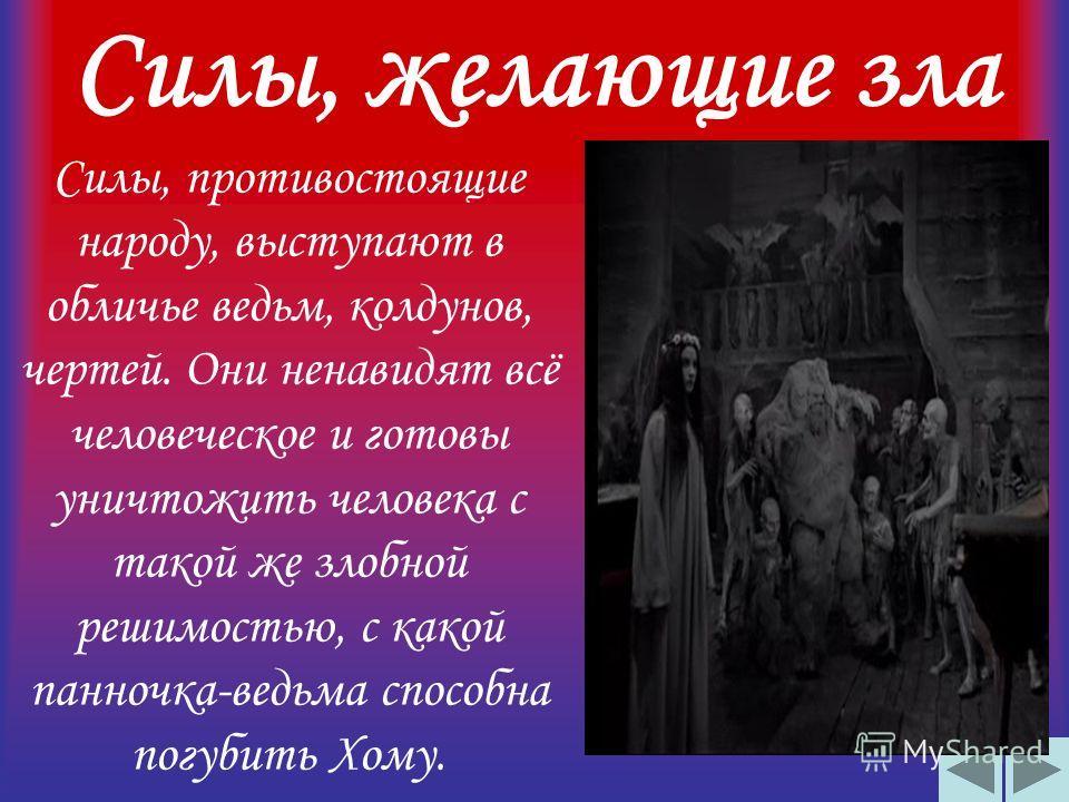Силы, желающие зла Силы, противостоящие народу, выступают в обличье ведьм, колдунов, чертей. Они ненавидят всё человеческое и готовы уничтожить человека с такой же злобной решимостью, с какой панночка-ведьма способна погубить Хому.