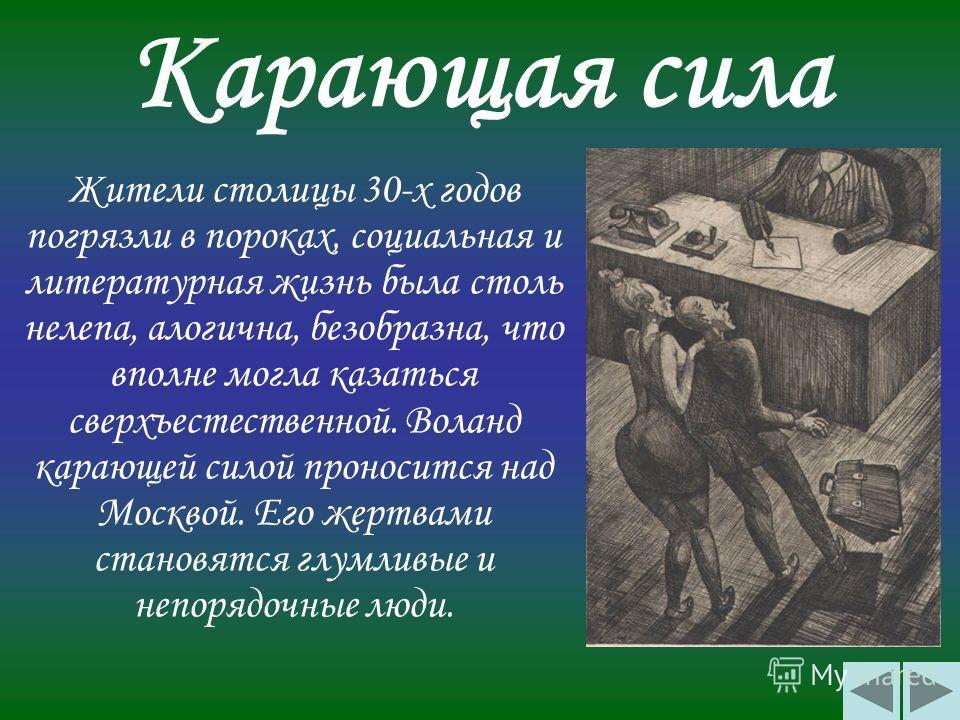 Карающая сила Жители столицы 30-х годов погрязли в пороках, социальная и литературная жизнь была столь нелепа, алогична, безобразна, что вполне могла казаться сверхъестественной. Воланд карающей силой проносится над Москвой. Его жертвами становятся г