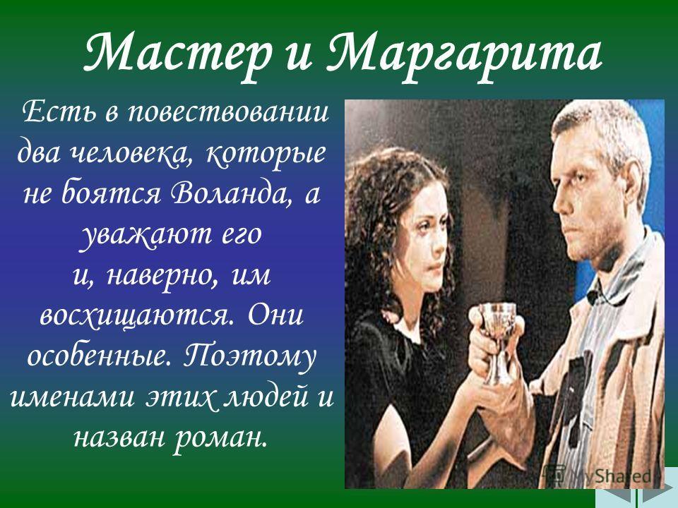 Мастер и Маргарита Есть в повествовании два человека, которые не боятся Воланда, а уважают его и, наверно, им восхищаются. Они особенные. Поэтому именами этих людей и назван роман.