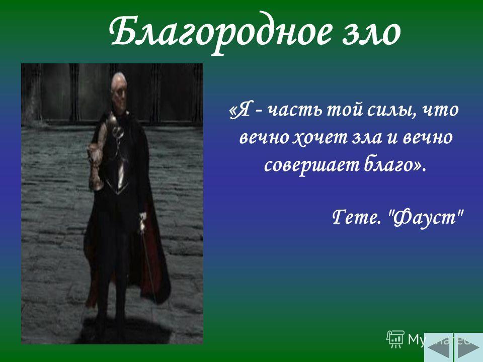 Благородное зло «Я - часть той силы, что вечно хочет зла и вечно совершает благо». Гете. Фауст