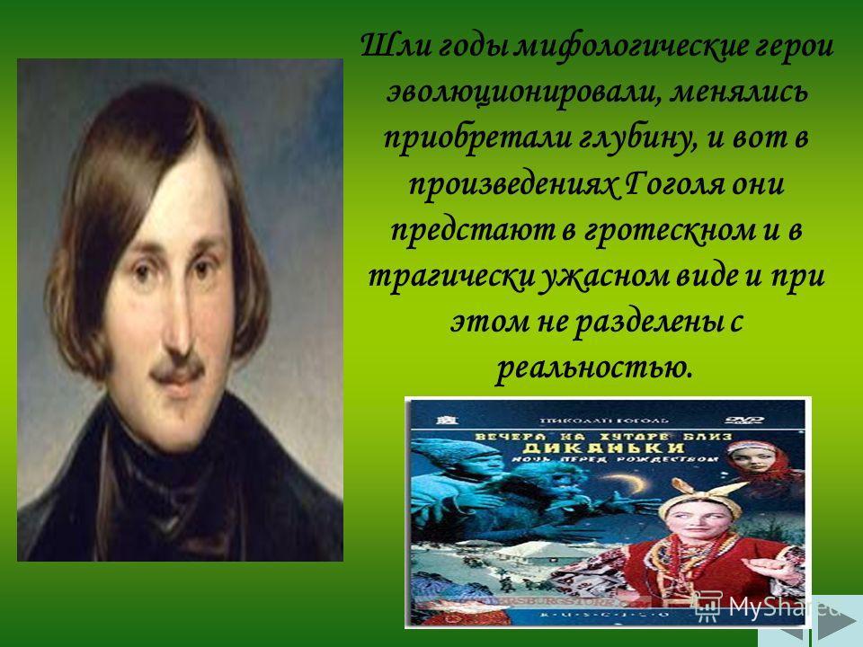 Шли годы мифологические герои эволюционировали, менялись приобретали глубину, и вот в произведениях Гоголя они предстают в гротескном и в трагически ужасном виде и при этом не разделены с реальностью.
