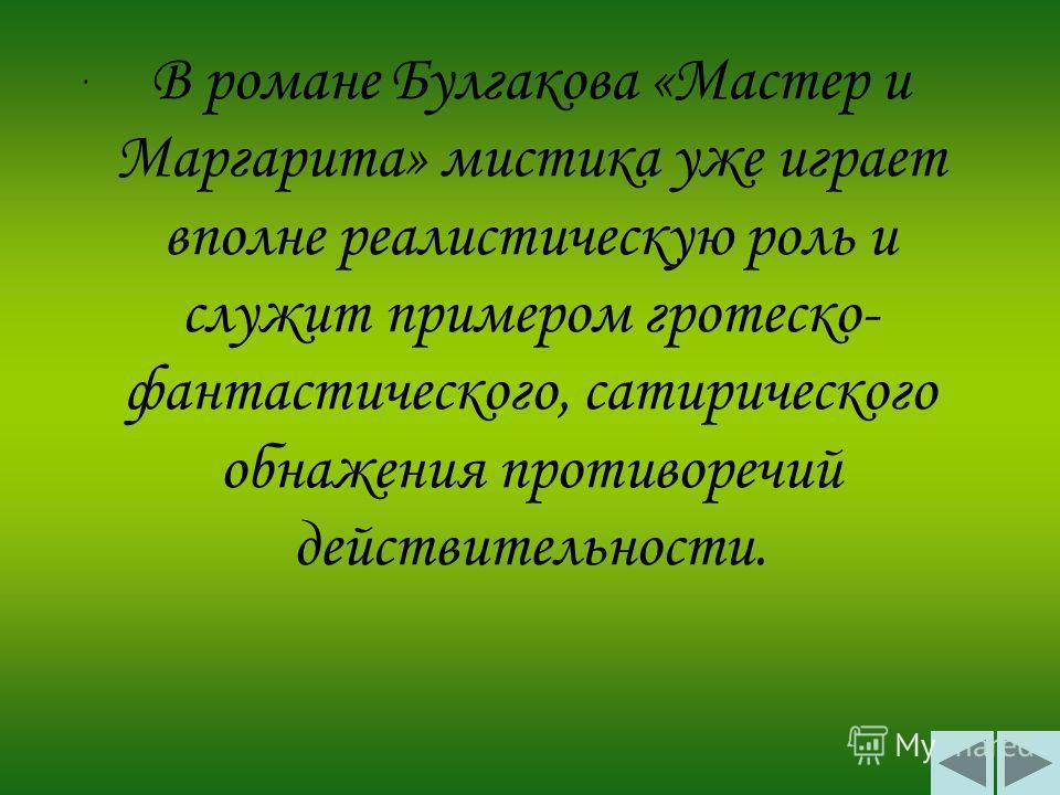 В романе Булгакова «Мастер и Маргарита» мистика уже играет вполне реалистическую роль и служит примером гротеско- фантастического, сатирического обнажения противоречий действительности..