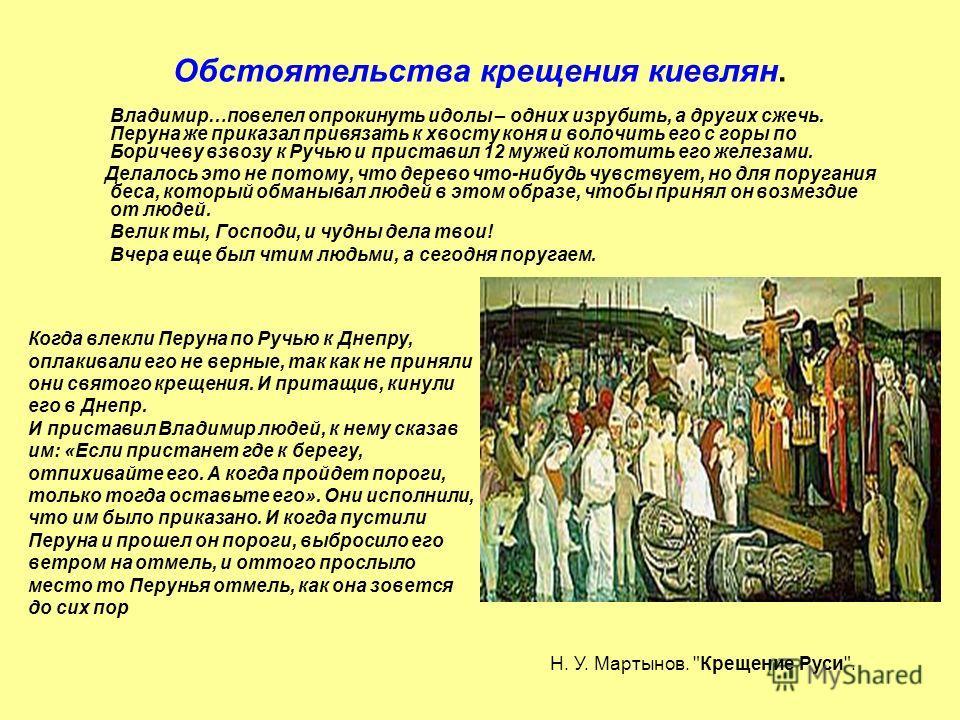Обстоятельства крещения киевлян. Владимир…повелел опрокинуть идолы – одних изрубить, а других сжечь. Перуна же приказал привязать к хвосту коня и волочить его с горы по Боричеву взвозу к Ручью и приставил 12 мужей колотить его железами. Делалось это