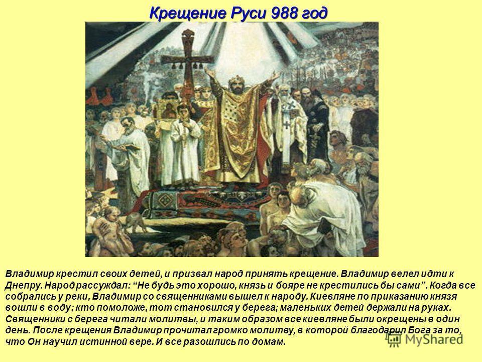Крещение Руси 988 год Владимир крестил своих детей, и призвал народ принять крещение. Владимир велел идти к Днепру. Народ рассуждал: Не будь это хорошо, князь и бояре не крестились бы сами. Когда все собрались у реки, Владимир со священниками вышел к