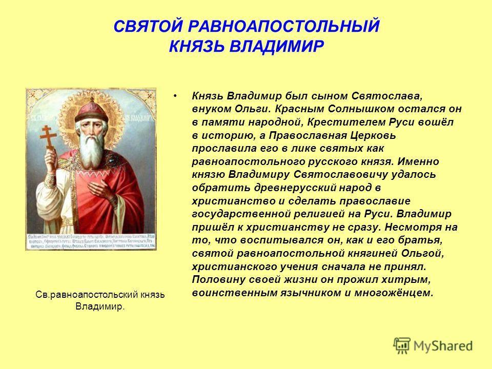 СВЯТОЙ РАВНОАПОСТОЛЬНЫЙ КНЯЗЬ ВЛАДИМИР Князь Владимир был сыном Святослава, внуком Ольги. Красным Солнышком остался он в памяти народной, Крестителем Руси вошёл в историю, а Православная Церковь прославила его в лике святых как равноапостольного русс
