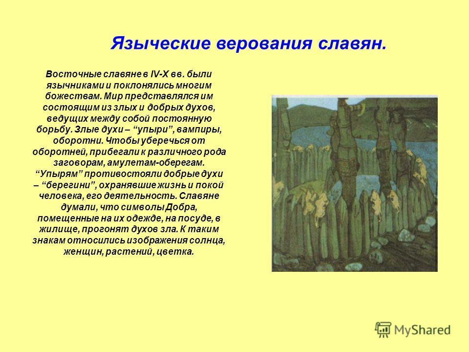 Восточные славяне в IV-Х вв. были язычниками и поклонялись многим божествам. Мир представлялся им состоящим из злых и добрых духов, ведущих между собой постоянную борьбу. Злые духи – упыри, вампиры, оборотни. Чтобы уберечься от оборотней, прибегали к
