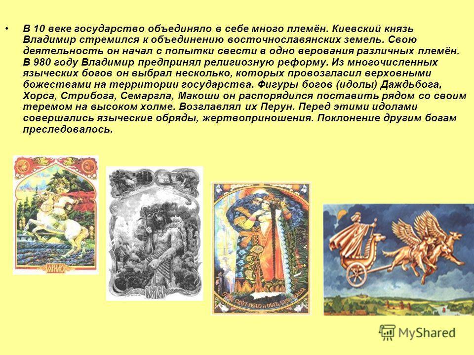 В 10 веке государство объединяло в себе много племён. Киевский князь Владимир стремился к объединению восточнославянских земель. Свою деятельность он начал с попытки свести в одно верования различных племён. В 980 году Владимир предпринял религиозную