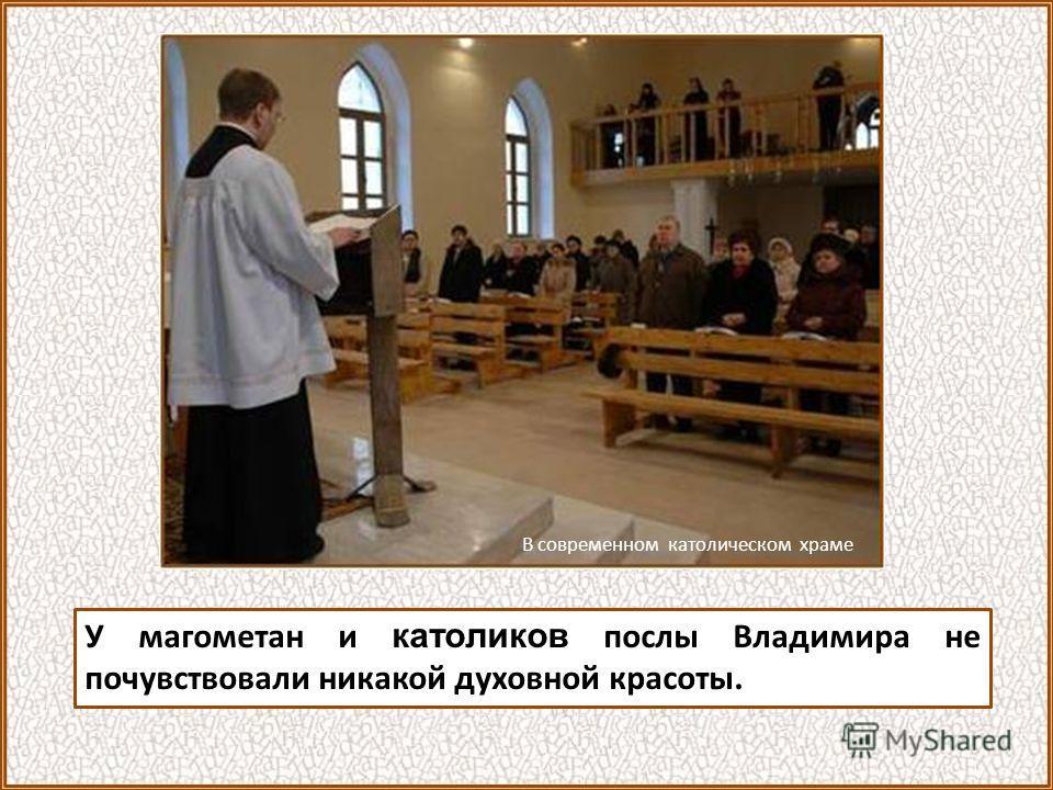 У магометан и католиков послы Владимира не почувствовали никакой духовной красоты. В современном католическом храме