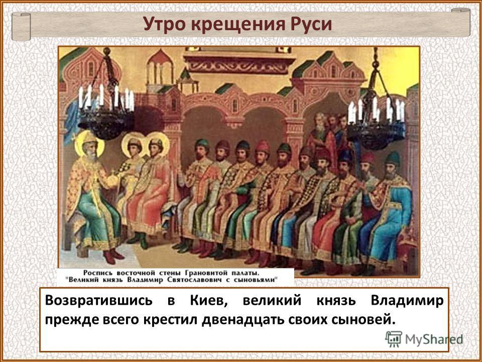 Возвратившись в Киев, великий князь Владимир прежде всего крестил двенадцать своих сыновей. Утро крещения Руси