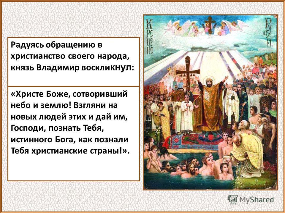 Радуясь обращению в христианство своего народа, князь Владимир воскли кнул : «Христе Боже, сотворивший небо и землю! Взгляни на новых людей этих и дай им, Господи, познать Тебя, истинного Бога, как познали Тебя христианские страны!».
