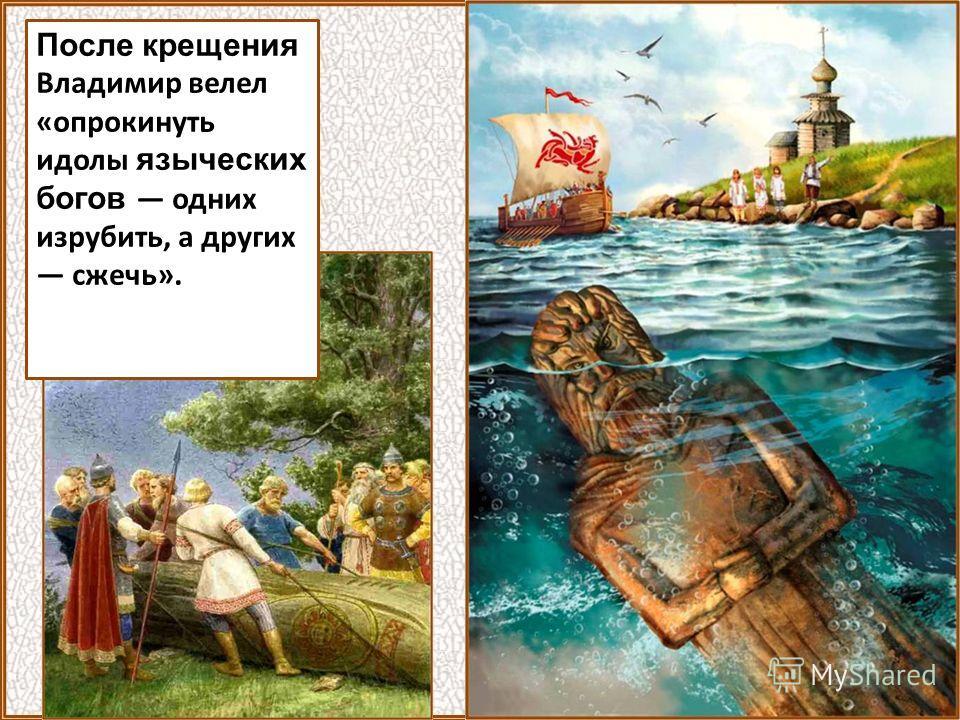 После крещения Владимир велел «опрокинуть идолы языческих богов одних изрубить, а других сжечь».