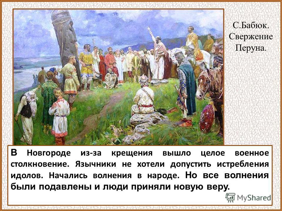 С.Бабюк. Свержение Перуна. В Новгороде из-за крещения вышло целое военное столкновение. Язычники не хотели допустить истребления идолов. Начались волнения в народе. Но все волнения были подавлены и люди приняли новую веру.