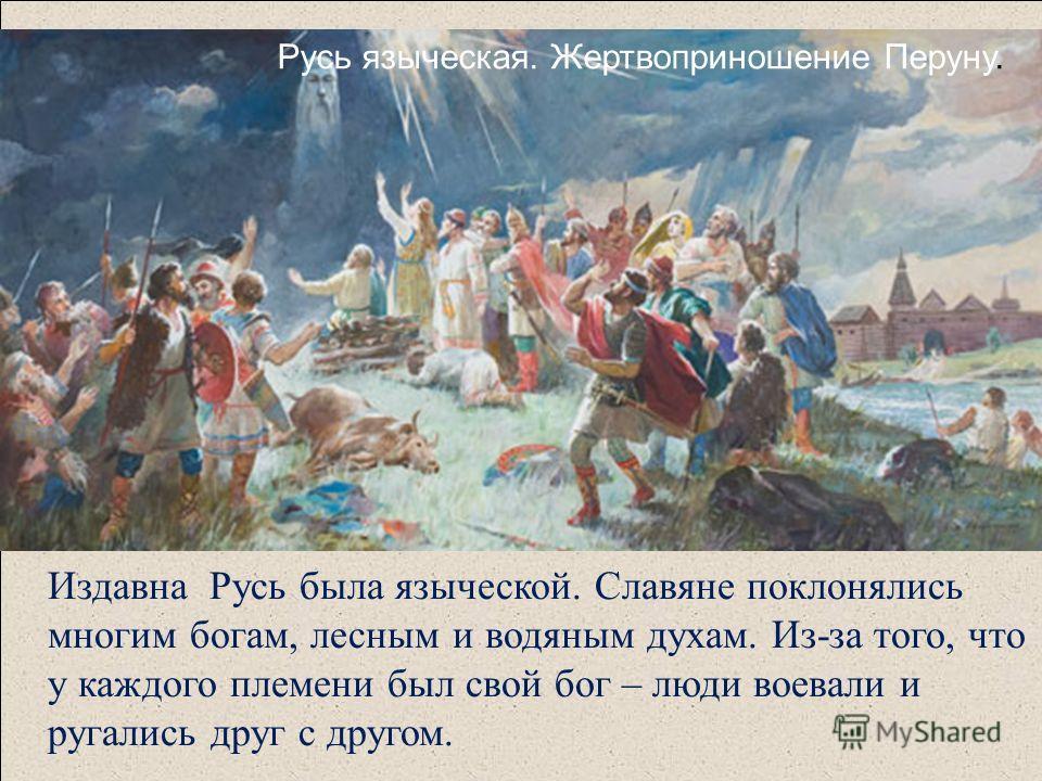 Издавна Русь была языческой. Славяне поклонялись многим богам, лесным и водяным духам. Из-за того, что у каждого племени был свой бог – люди воевали и ругались друг с другом. Русь языческая. Жертвоприношение Перуну.