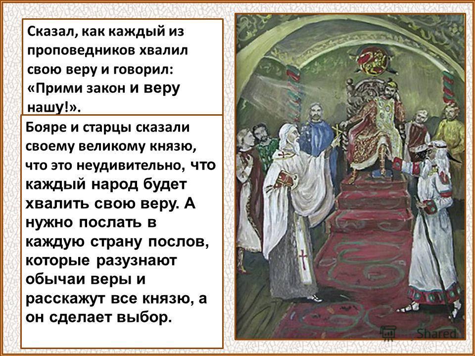 Сказал, как каждый из проповедников хвалил свою веру и говорил: «Прими закон и веру наш у !». Бояре и старцы сказали своему великому князю, что это неудивительно, что каждый народ будет хвалить свою веру. А нужно послать в каждую страну послов, котор
