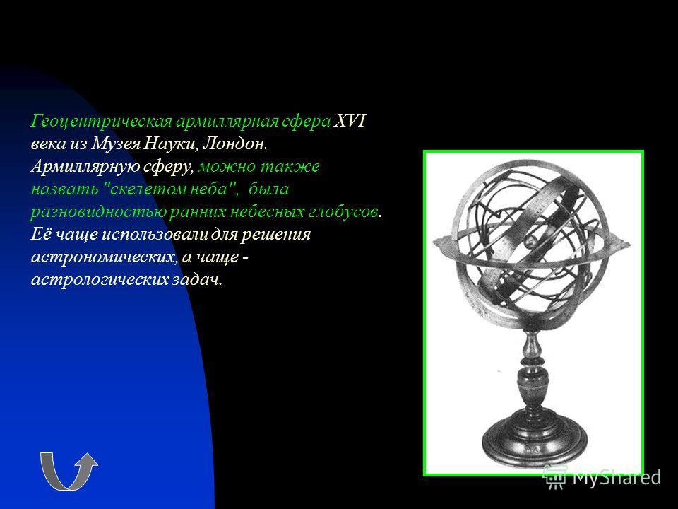Геоцентрическая армиллярная сфера XVI века из Музея Науки, Лондон. Армиллярную сферу, можно также назвать скелетом неба, была разновидностью ранних небесных глобусов. Её чаще использовали для решения астрономических, а чаще - астрологических задач.