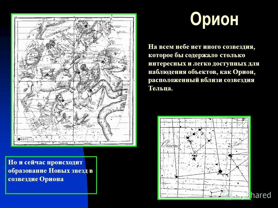 Орион На всем небе нет иного созвездия, которое бы содержало столько интересных и легко доступных для наблюдения объектов, как Орион, расположенный вблизи созвездия Тельца. Но и сейчас происходит образование Новых звезд в созвездие Ориона