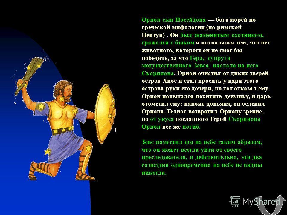 Орион сын Посейдона бога морей по греческой мифологии (по римской Нептун). Он был знаменитым охотником, сражался с быком и похвалялся тем, что нет животного, которого он не смог бы победить, за что Гера, супруга могущественного Зевса, наслала на него