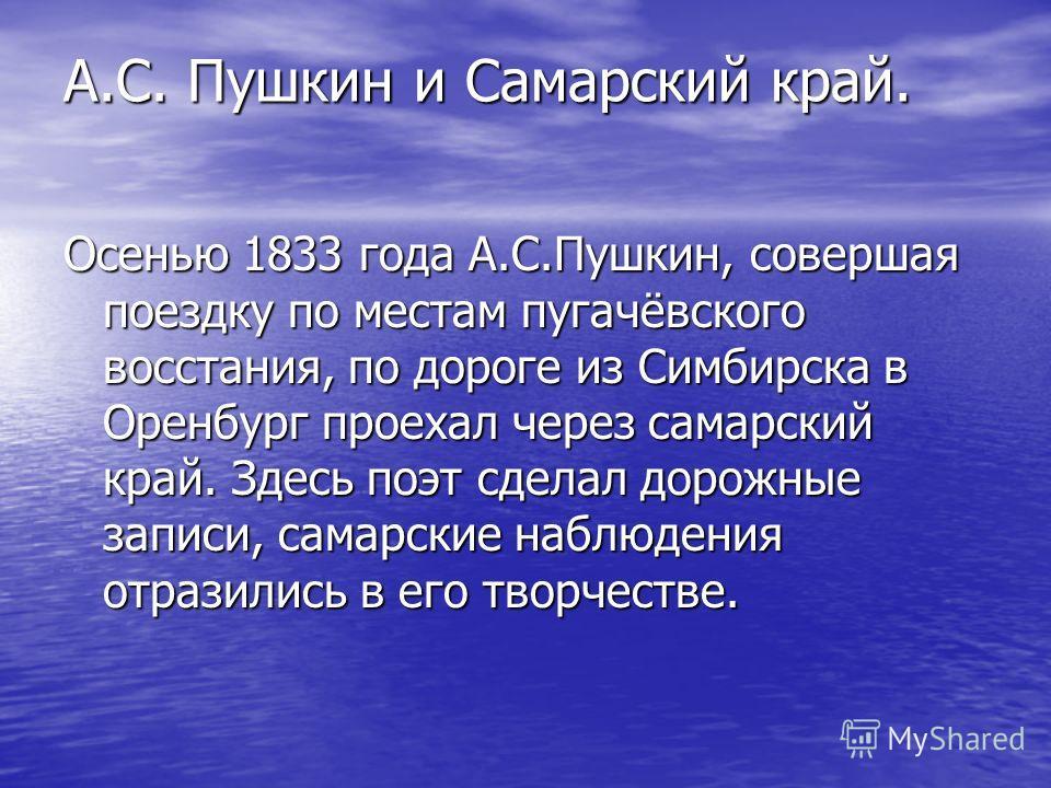 А.С. Пушкин и Самарский край. Осенью 1833 года А.С.Пушкин, совершая поездку по местам пугачёвского восстания, по дороге из Симбирска в Оренбург проехал через самарский край. Здесь поэт сделал дорожные записи, самарские наблюдения отразились в его тво