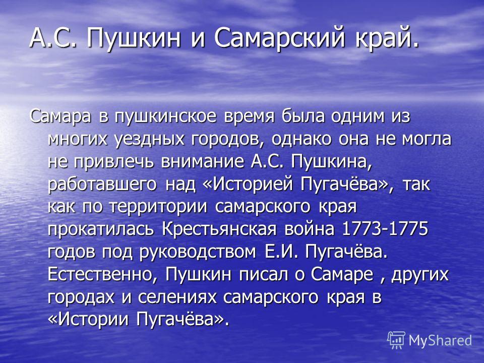 А.С. Пушкин и Самарский край. А.С. Пушкин и Самарский край. Самара в пушкинское время была одним из многих уездных городов, однако она не могла не привлечь внимание А.С. Пушкина, работавшего над «Историей Пугачёва», так как по территории самарского к
