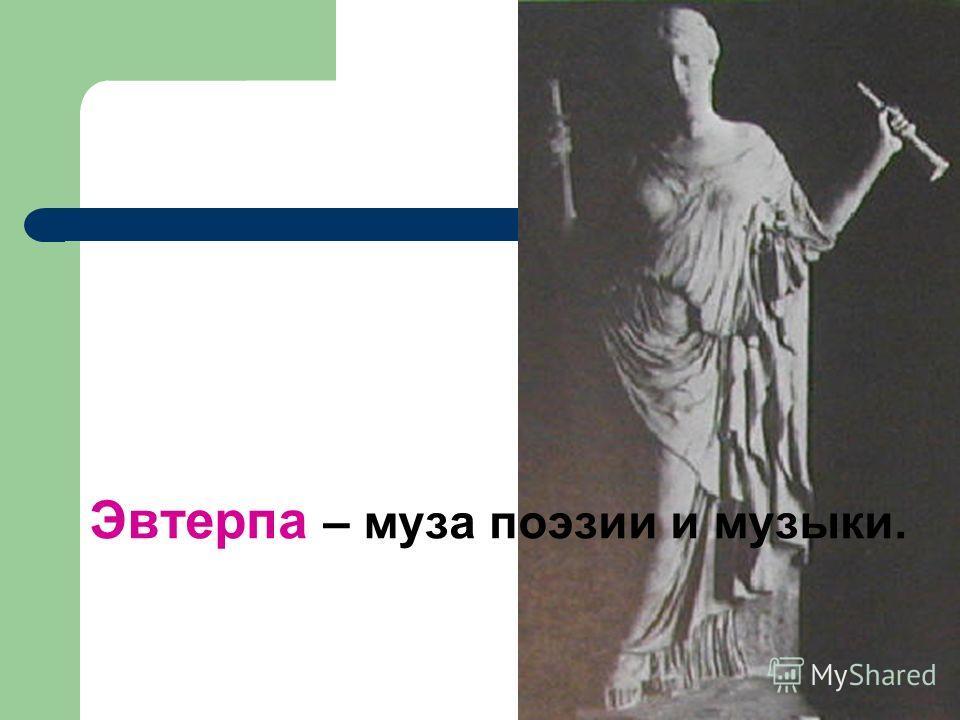 Эвтерпа – муза поэзии и музыки.