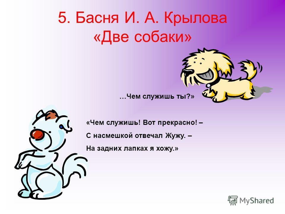 5. Басня И. А. Крылова «Две собаки» …Чем служишь ты?» «Чем служишь! Вот прекрасно! – С насмешкой отвечал Жужу. – На задних лапках я хожу.»