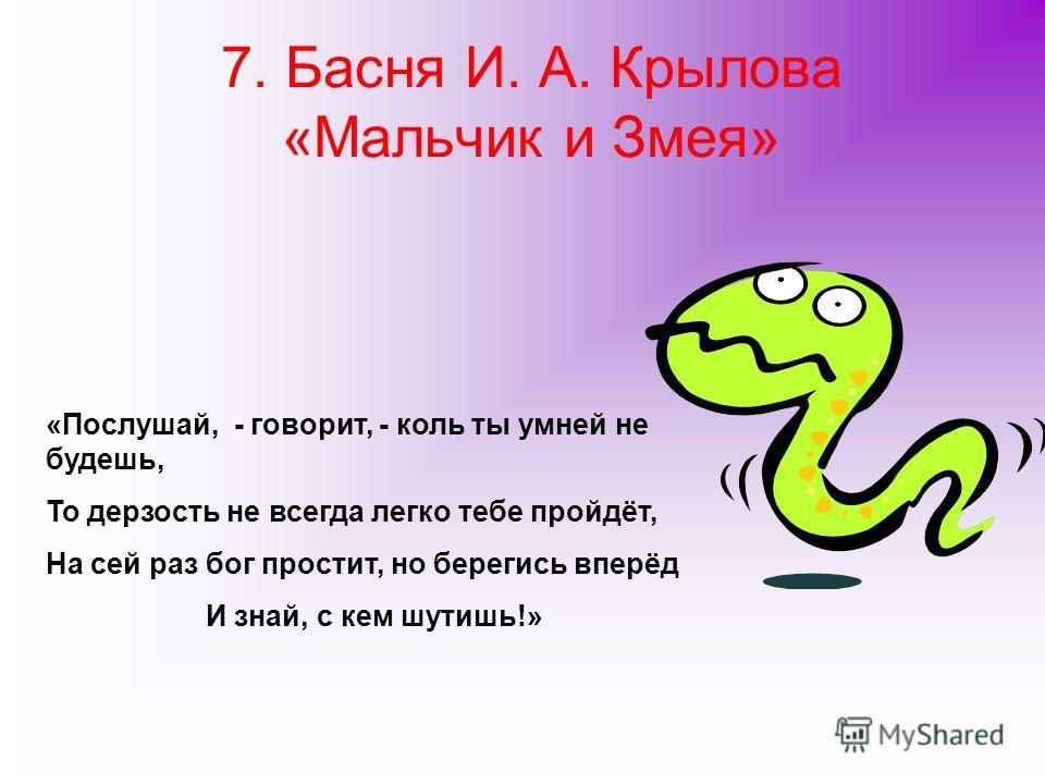 7. Басня И. А. Крылова «Мальчик и Змея» «Послушай, - говорит, - коль ты умней не будешь, То дерзость не всегда легко тебе пройдёт, На сей раз бог простит, но берегись вперёд И знай, с кем шутишь!»