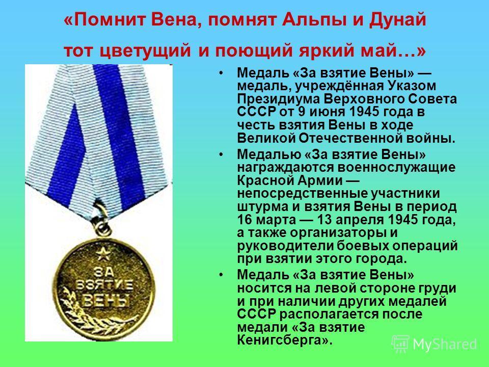 «Помнит Вена, помнят Альпы и Дунай тот цветущий и поющий яркий май…» Медаль «За взятие Вены» медаль, учреждённая Указом Президиума Верховного Совета СССР от 9 июня 1945 года в честь взятия Вены в ходе Великой Отечественной войны. Медалью «За взятие В